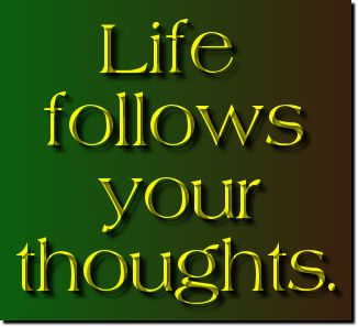life follows your thoughts
