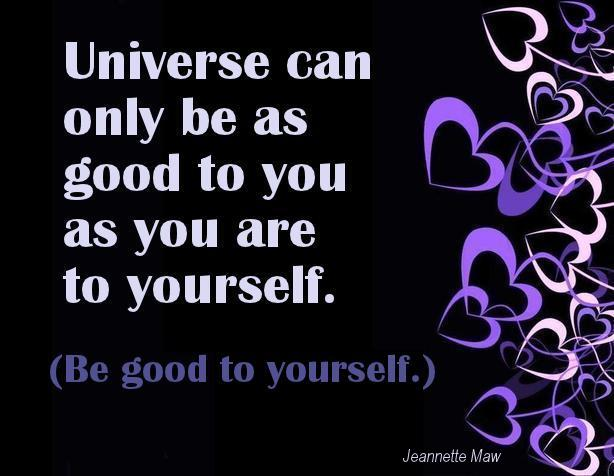 Universe can only be as good to you as you are to yourself.