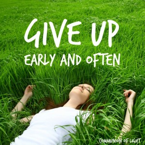 Give Up Early and Often. Communion of Light