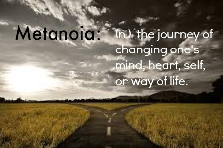 Metanoia: (n.) the journey of changing one's mind, heart, self or way of life.