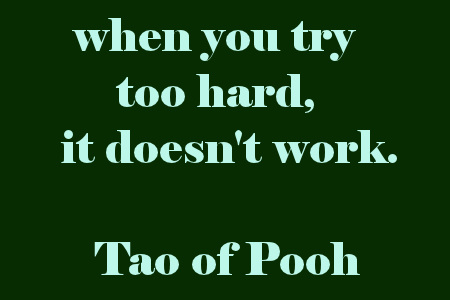 when you try too hard it doesn't work. Tao of Pooh