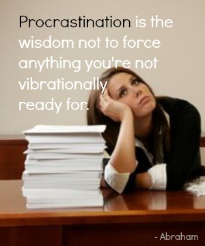 Procrastination is the wisdom not to force anything you're not vibrationally ready for.