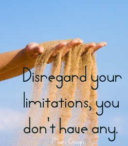 Drop your limitations, you don't have any.