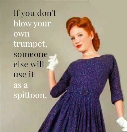 If you don't blow your own trumpet, someone else will use it as a spittoon.