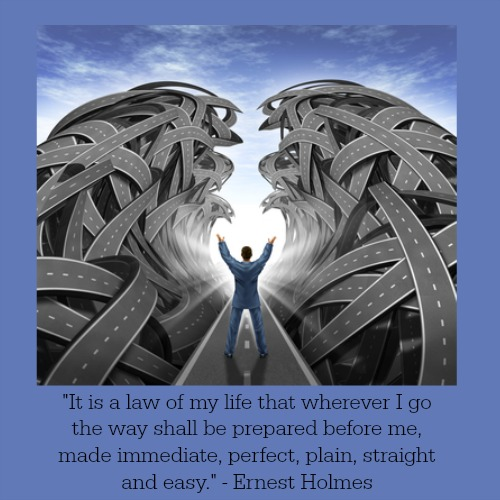 """""""It is a law of my life that wherever I go the way shall be prepared before me, made immediate, perfect, plain, straight and easy."""" Ernest Holmes"""