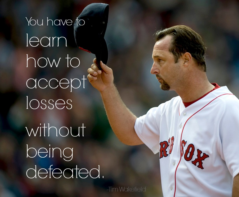 Learn how to accept losses without being defeated. - Tim Wakefield