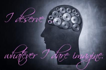 I deserve whatever I dare imagine.