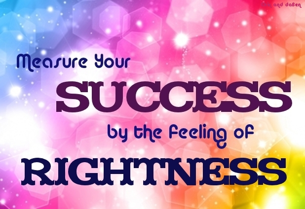 Measure Your Success by the Feeling of Rightness