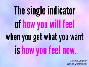 The single indicator of how you will feel when you get what you want is how you feel right now.