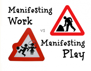 manifesting work vs manifesting play
