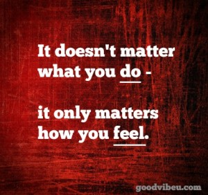 It doesn't matter what you do; it only matters how you feel.