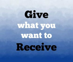 Give what you want to receive.